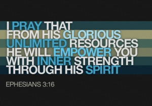 Pray that from his glorious unlimited resources he will empower you through inner strength through his Spirit